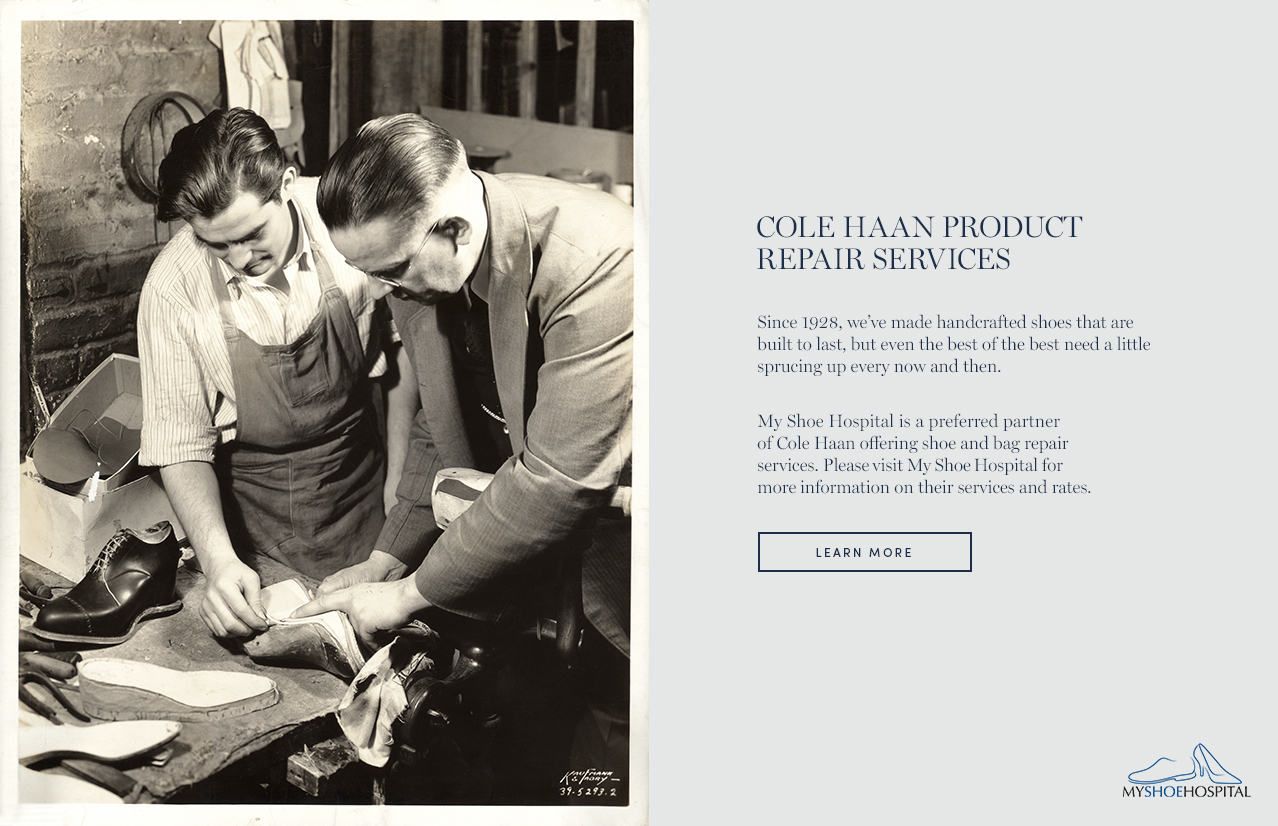 Cole Haan Product Repair Services. Since 1928, we've made handcrafted shoes that are built to last, but even the best of the best need a little sprucing up even now and then. My Shoe Hospital is a preferred partner of Cole Haan offering shoe and bag repair services. Please visit My Shoe Hospital for more information on thier services and rates.