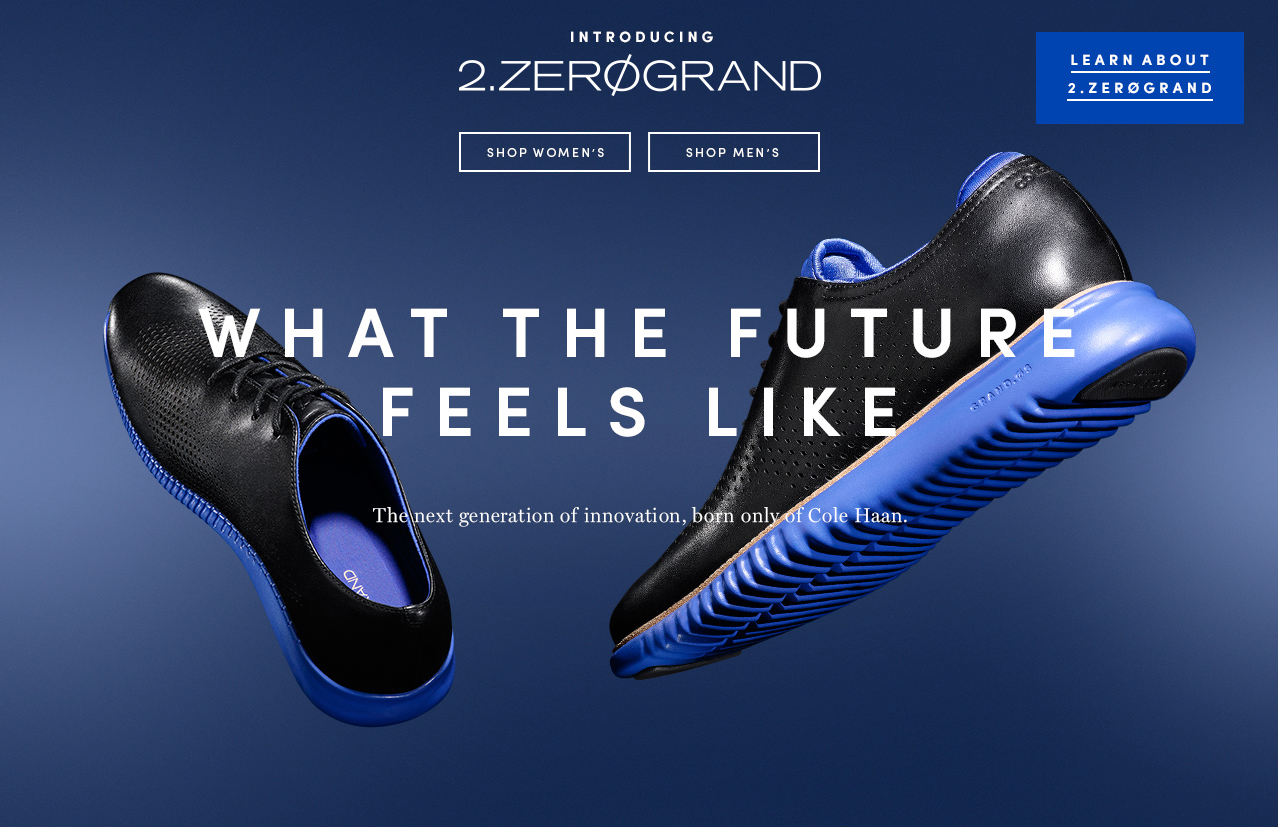 What the future feels like. The next generation of innovation, born only of Cole Haan. Learn about 2.ZEROGRAND.