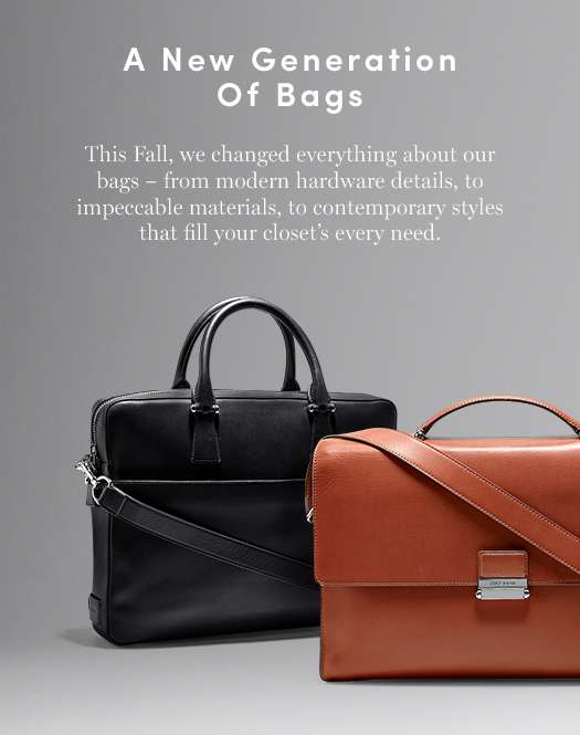 A New Generation of Bags. This Fall, we changed everything about our bags – from modern hardware details, to impeccable materials, to contemporary styles that fill your closet's every need.