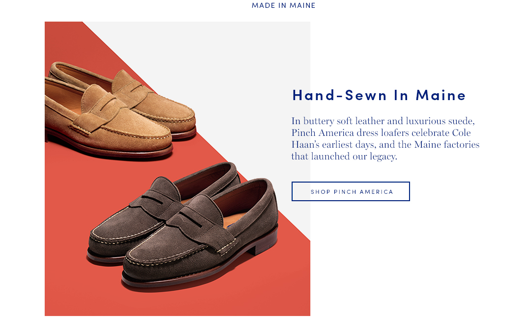 Hand-Sewn-in-Maine: In buttery soft leather and luxurious suede, Pinch America dress loafers celebrate Cole Haan's earliest days, and the Maine factories that launched the legacy. Shop Pinch America
