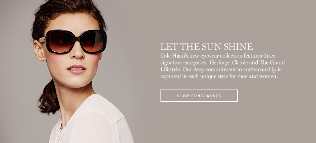 Let the Sun Shine. Cole Haan's new eyewear collection featured three signature categories: Heritage, Classic and The Grand Lifestyle. Our deep commitment to craftsmanship is captured in each unique style for men and women.