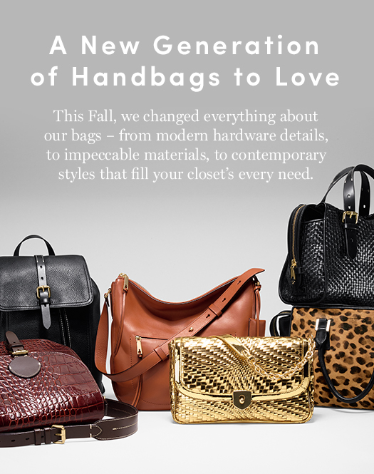 A New Generation of Handbags to Love. This Fall, we changed everything about our bags – from modern hardware details, to impeccable materials & styles to fill your closet's every need.