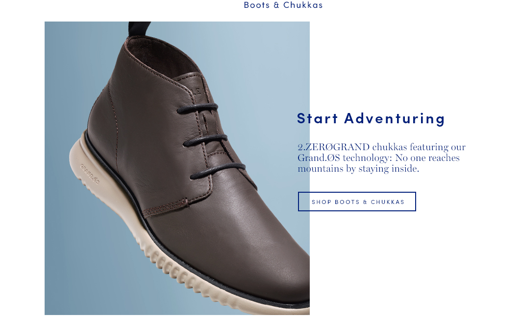 Start Adventuring. 2.ZEROGRAND chukkas featuring our Grand.OS technology: No one reaches mountains by staying inside. Shop Men's Boots and Chukkas