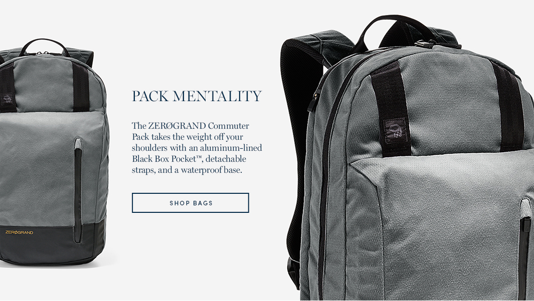 Pack Mentality. The ZeroGrand Commuter Pack takes the weight off your shoulders with an aluminum-lined Black Box Pocket, detachable straps, and a watertproof base. Shop Bags.