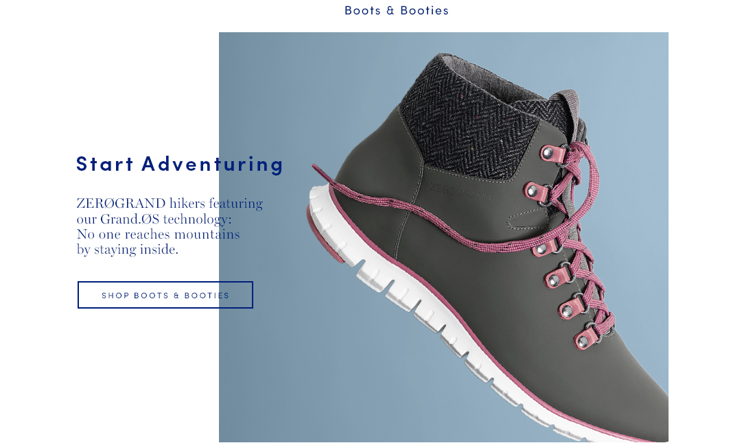 Start Adventuring. ZEROGRAND hikers featuring our Grand.OS technology: No one reaches mountains by standing. Shop Boots