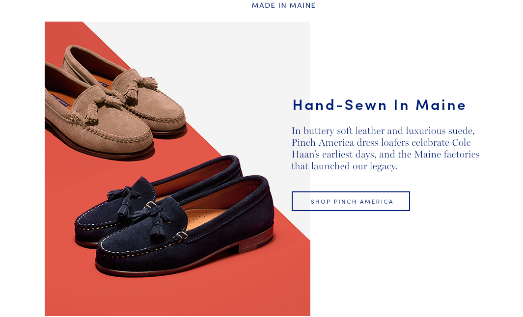 Hand-Sewn in Maine: In buttery soft leather and luxurious suede, Pinch America dress loafers celebrate Cole Haan's earliest days and the Maine factories that launched our legacy